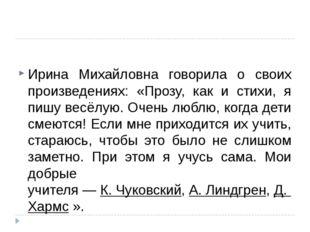 Ирина Михайловна говорила о своих произведениях: «Прозу, как и стихи, я пишу