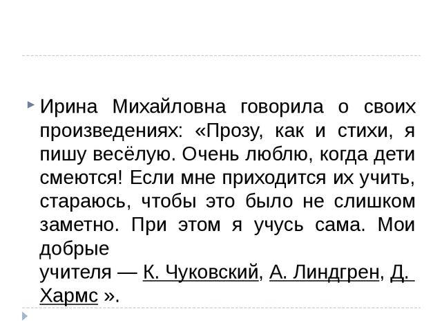 Ирина Михайловна говорила о своих произведениях: «Прозу, как и стихи, я пишу...