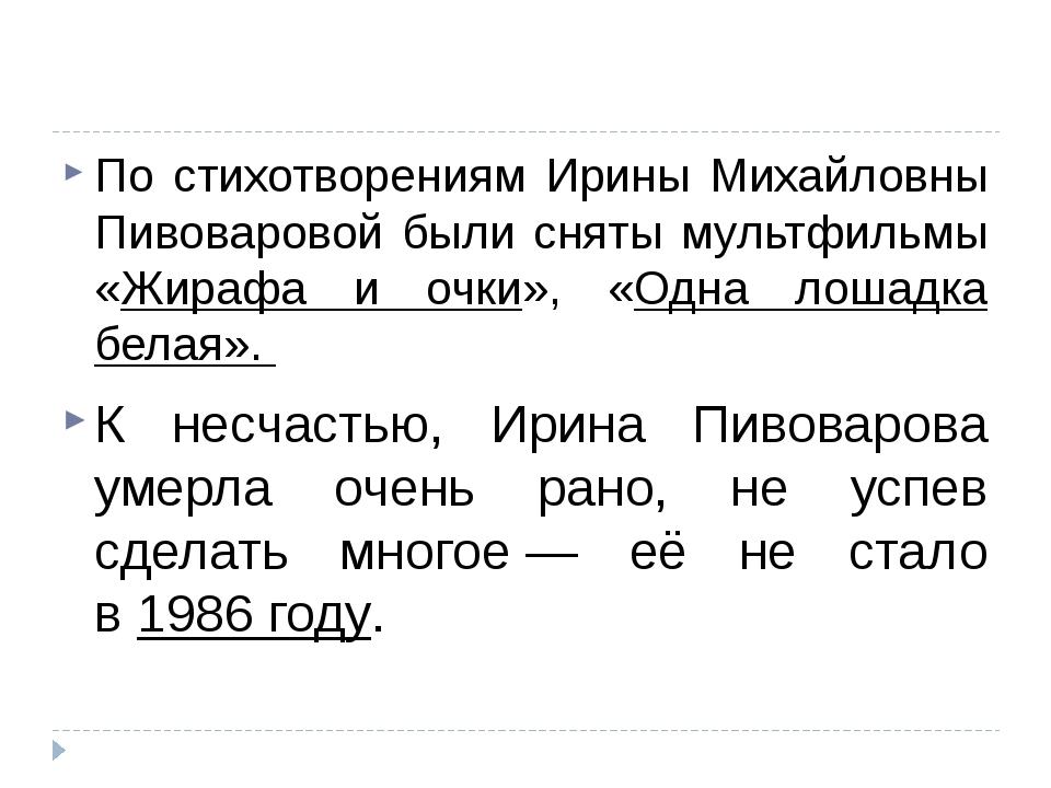 По стихотворениям Ирины Михайловны Пивоваровой были сняты мультфильмы «Жираф...