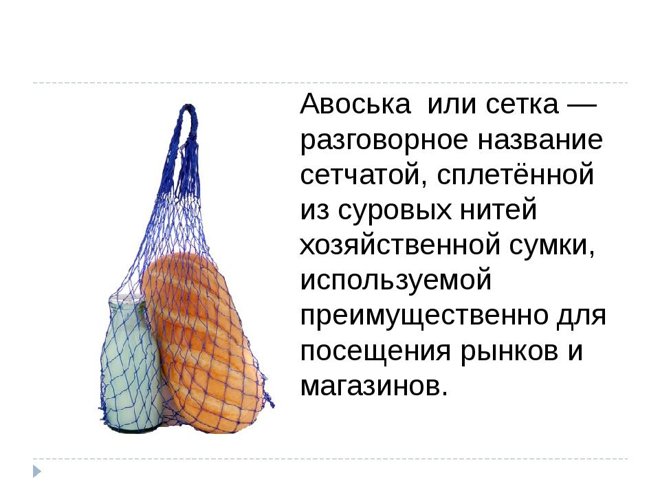Авоська или сетка — разговорное название сетчатой, сплетённой из суровых нит...