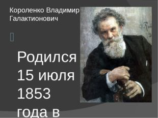 Короленко Владимир Галактионович Родился 15 июля 1853 года в Житомире, в семь