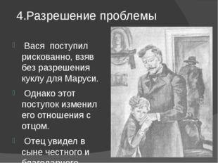 4.Разрешение проблемы Вася поступил рискованно, взяв без разрешения куклу дл