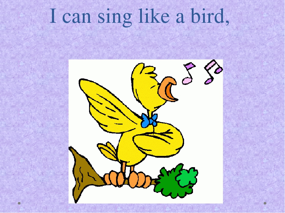 I can sing like a bird,