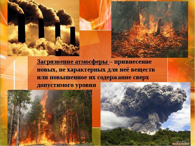 Загрязнение атмосферы – привнесение новых, не характерных для неё веществ или...