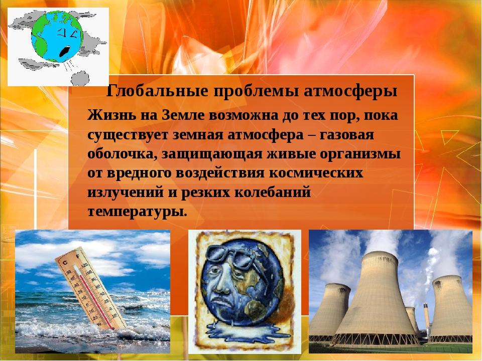 Глобальные проблемы атмосферы Жизнь на Земле возможна до тех пор, пока сущес...
