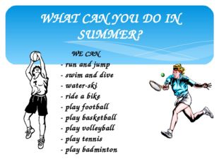 WHAT CAN YOU DO IN SUMMER? WE CAN - run and jump - swim and dive - water-ski
