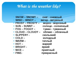 What is the weather like? SNOW – SNOWY – снег - снежный WIND – WINDY – ветер