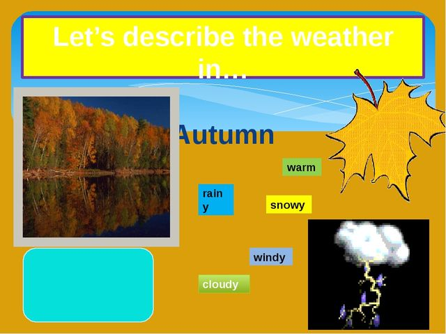 Autumn Let's describe the weather in… warm rainy snowy windy cloudy
