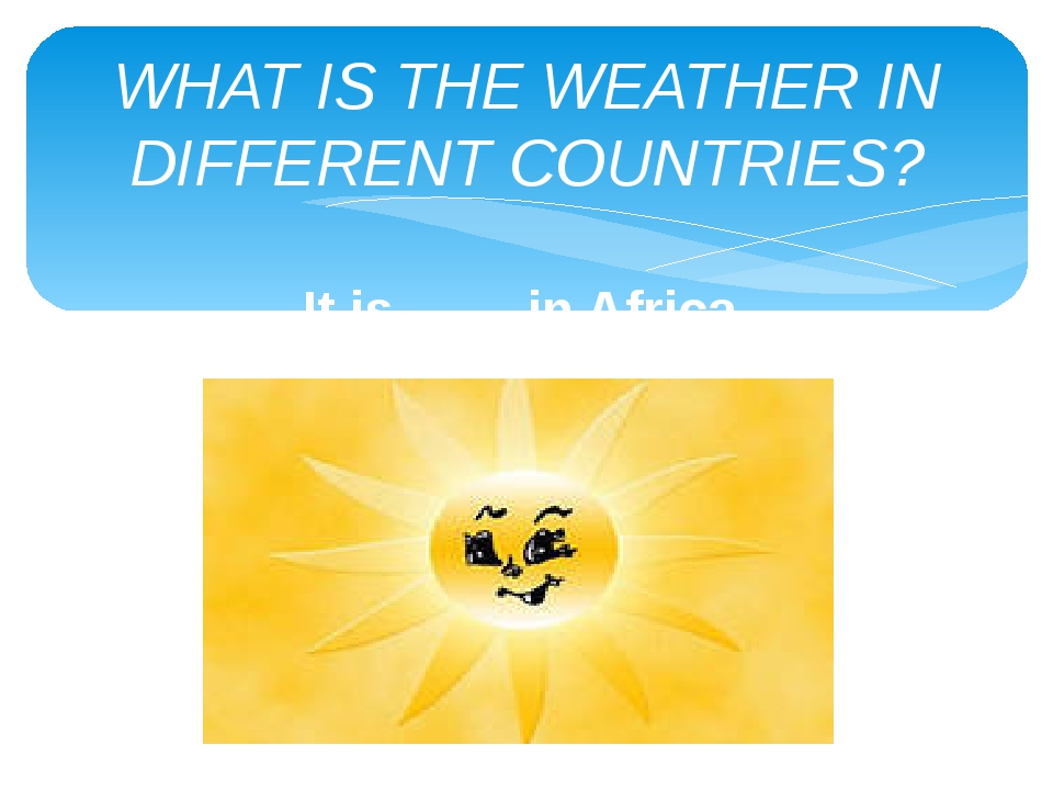 WHAT IS THE WEATHER IN DIFFERENT COUNTRIES? It is …… in Africa