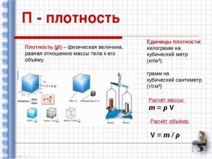 П - плотность Плотность (ρ) – физическая величина, равная отношению массы тел