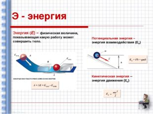 Э - энергия Энергия (Е) – физическая величина, показывающая какую работу може