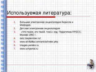 Используемая литература: Большая электронная энциклопедия Кирилла и Мефодия,