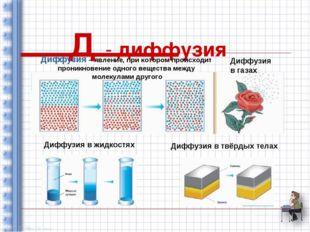 Д - диффузия Диффузия – явление, при котором происходит проникновение одного