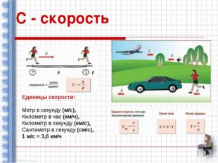 С - скорость Единицы скорости: Метр в секунду (м/с), Километр в час (км/ч), К
