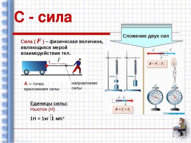 С - сила Сила ( F ) – физическая величина, являющаяся мерой взаимодействия те...