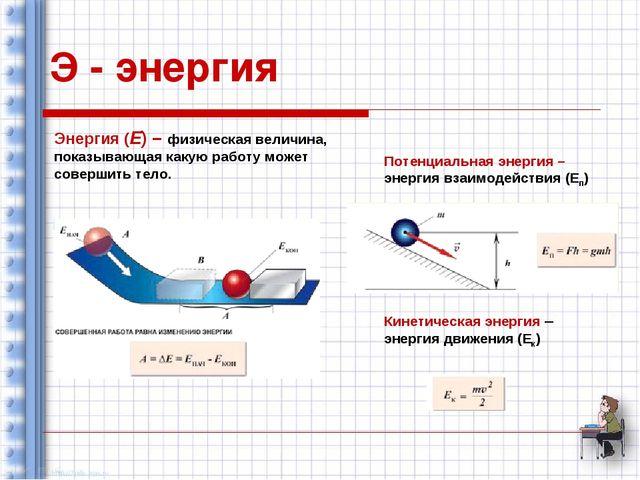 Э - энергия Энергия (Е) – физическая величина, показывающая какую работу може...