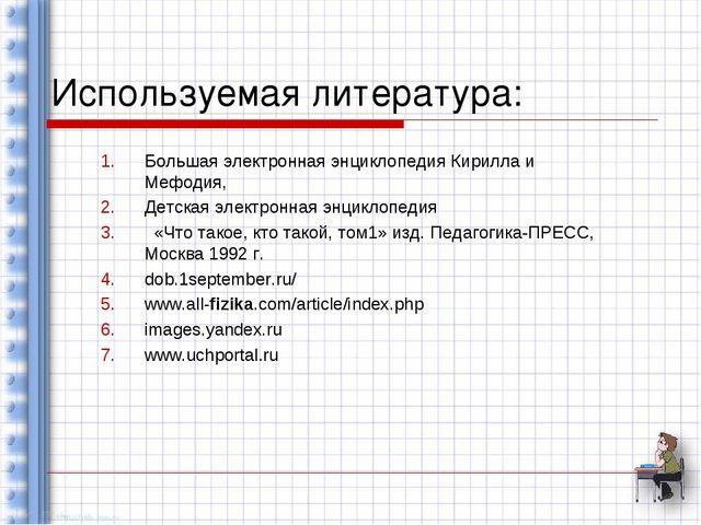 Используемая литература: Большая электронная энциклопедия Кирилла и Мефодия,...