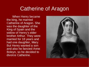 Catherine of Aragon When Henry became the king, he married Catherine of Ara