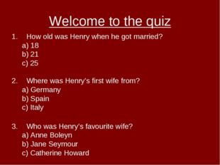 Welcome to the quiz How old was Henry when he got married? a) 18 b) 21 c) 25