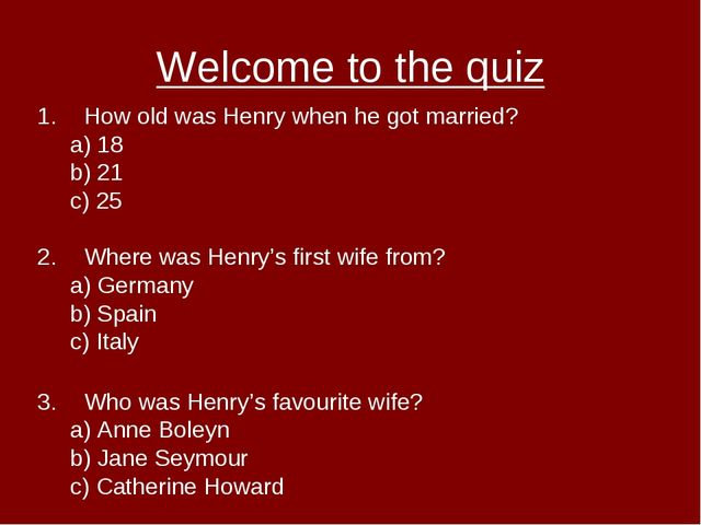 Welcome to the quiz How old was Henry when he got married? a) 18 b) 21 c) 25...