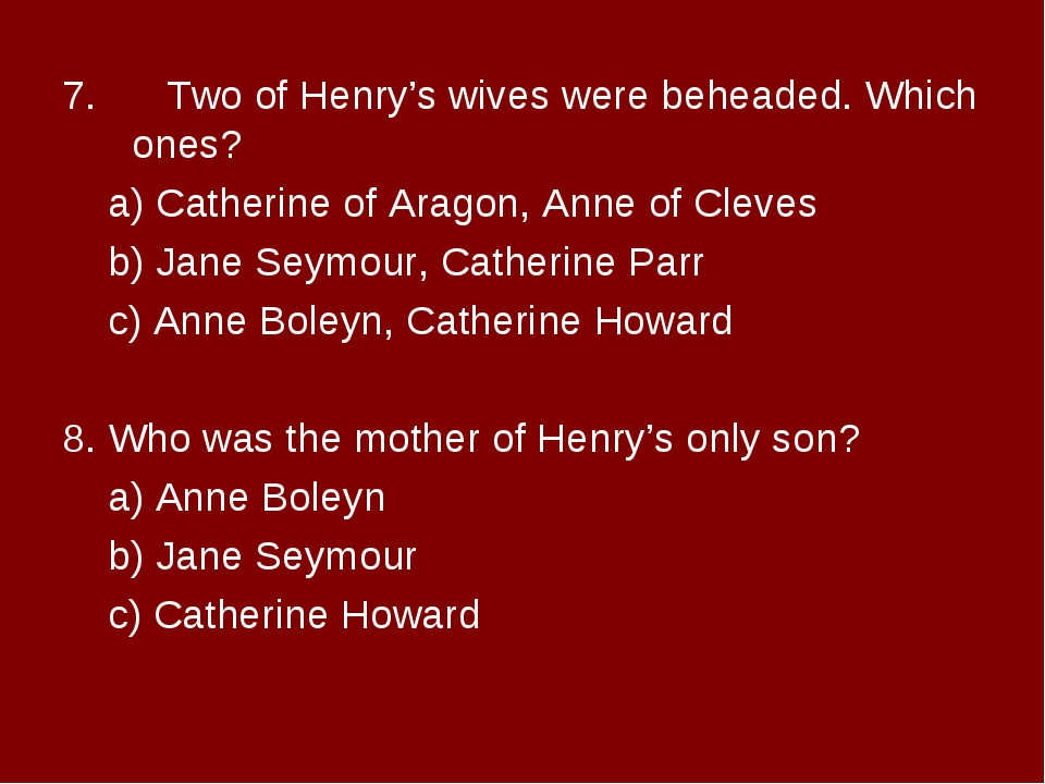 7. Two of Henry's wives were beheaded. Which ones? a) Catherine of Aragon,...