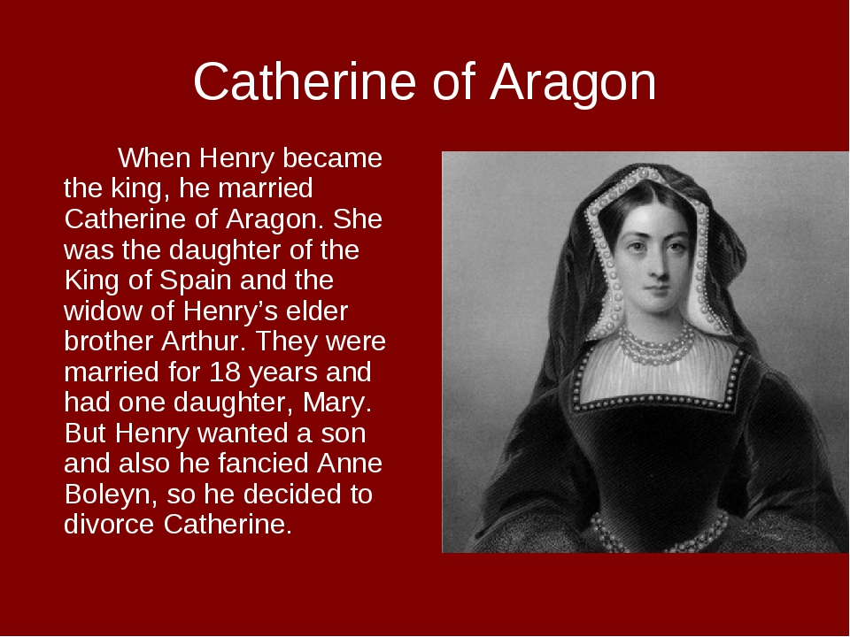 Catherine of Aragon When Henry became the king, he married Catherine of Ara...