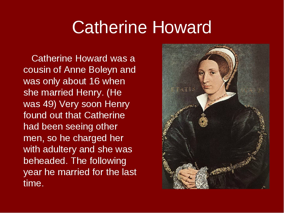 Catherine Howard Catherine Howard was a cousin of Anne Boleyn and was only ab...