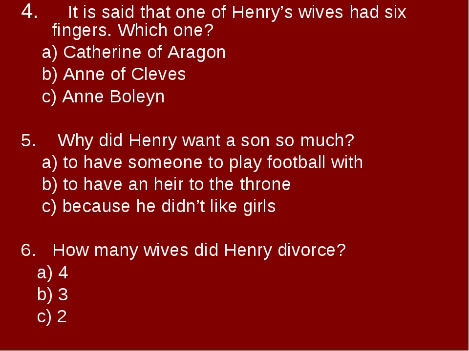 4. It is said that one of Henry's wives had six fingers. Which one? a) Cath...