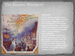 The Boston Massacre Background In 1767, with the end of the military threat f