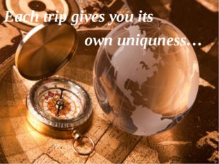 Each trip gives you its own uniquness…