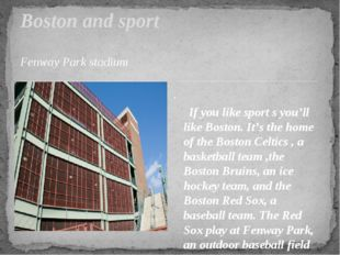 Fenway Park stadium . If you like sport s you'll like Boston. It's the home o