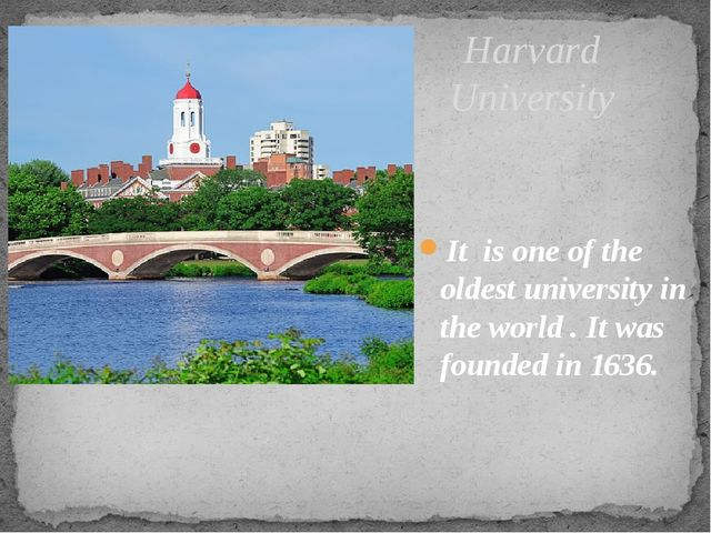 Harvard University It is one of the oldest university in the world . It was f...