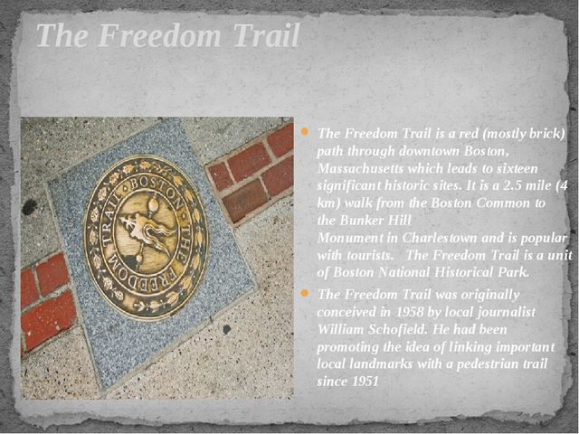 The Freedom Trail The Freedom Trail is a red (mostly brick) path through down...