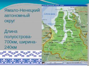 Ямало-Ненецкий автономный округ Длина полуострова-700км, ширина-240км Омывает