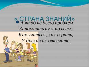 « СТРАНА ЗНАНИЙ» А чтоб не было проблем Запомнить нужно всем, Как учиться, к