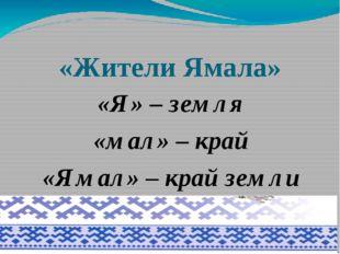 «Жители Ямала» «Я» – земля «мал» – край «Ямал» – край земли