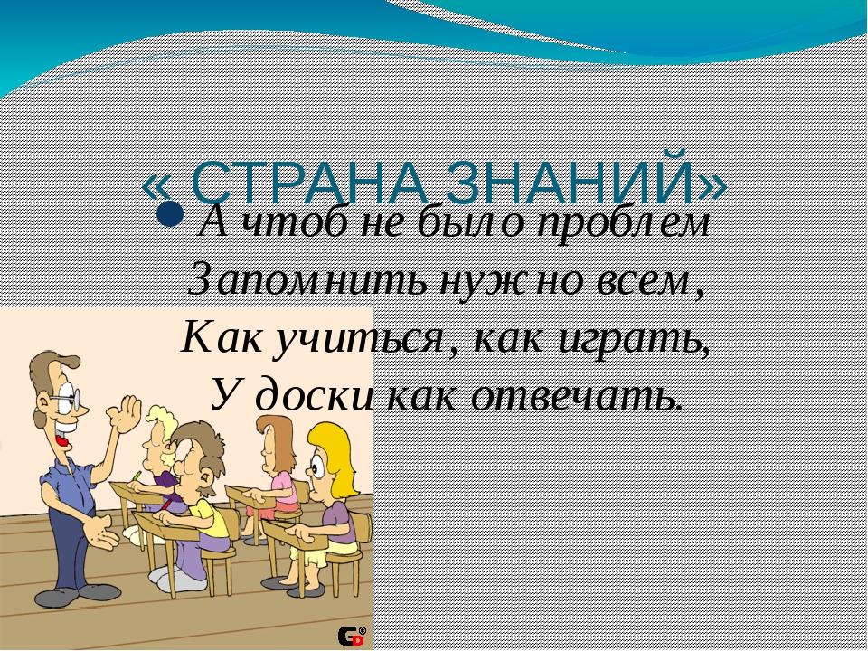 « СТРАНА ЗНАНИЙ» А чтоб не было проблем Запомнить нужно всем, Как учиться, к...