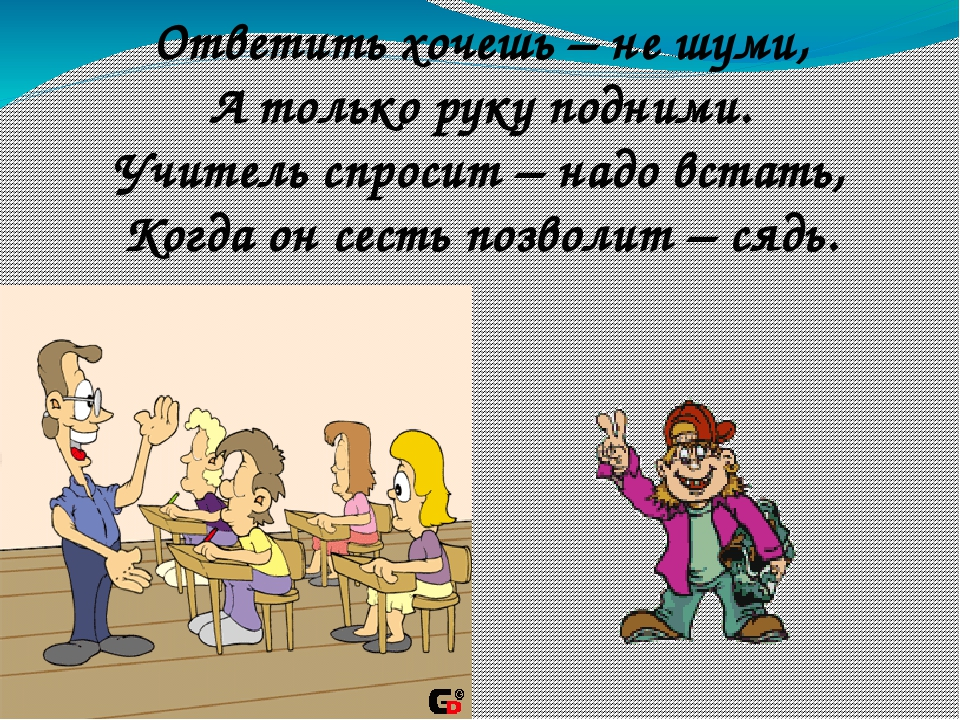 Ответить хочешь – не шуми, А только руку подними. Учитель спросит – надо вста...