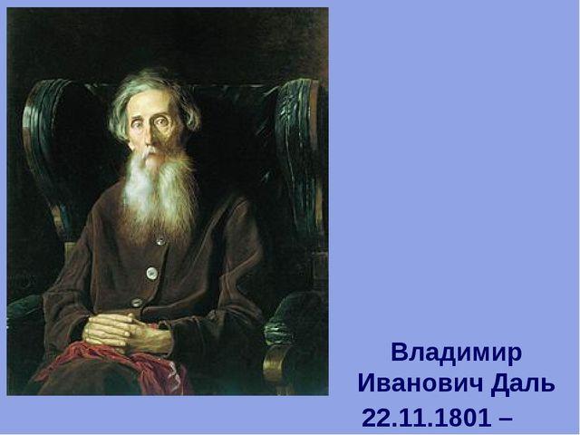 Владимир Иванович Даль 22.11.1801 – 04.10.1872