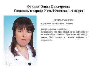 Фокина Ольга Викторовна Родилась в городе Усть-Илимске, 14 марта ДЕВИЗ ПО ЖИ