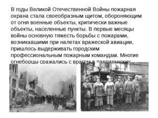 В годы Великой Отечественной Войны пожарная охрана стала своеобразным щитом,