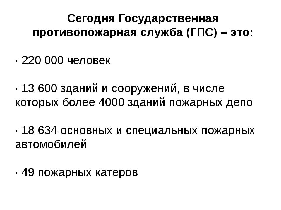 Сегодня Государственная противопожарная служба (ГПС) – это: · 220 000 человек...
