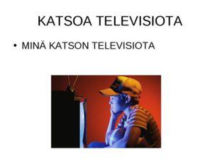KATSOA TELEVISIOTA MINÄ KATSON TELEVISIOTA