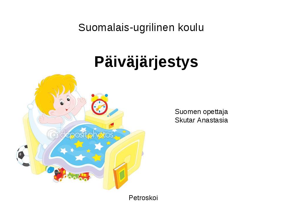 Suomalais-ugrilinen koulu Suomen opettaja Skutar Anastasia Päiväjärjestys Pet...