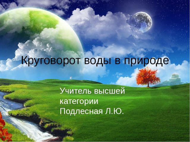 Круговорот воды в природе Учитель высшей категории Подлесная Л.Ю.