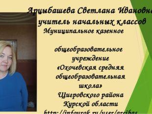 Арцыбашева Светлана Ивановна, учитель начальных классов Муниципальное казенно