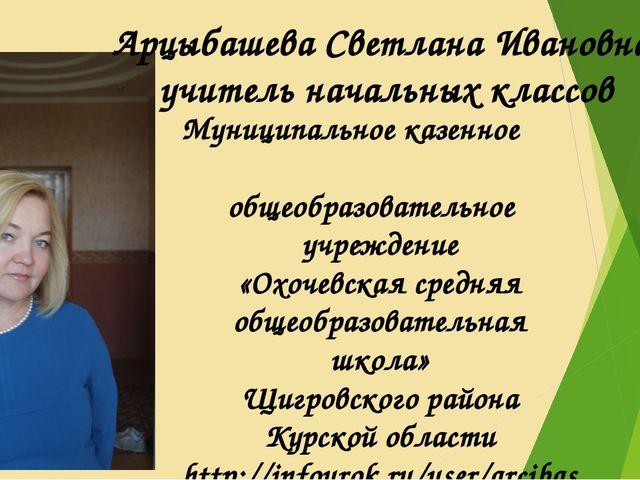 Арцыбашева Светлана Ивановна, учитель начальных классов Муниципальное казенно...