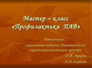 Мастер – класс «Профилактика ПАВ» Выполнили : социальные педагоги Регионально