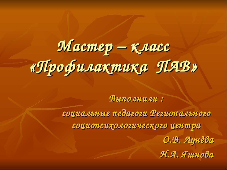 Мастер – класс «Профилактика ПАВ» Выполнили : социальные педагоги Регионально...