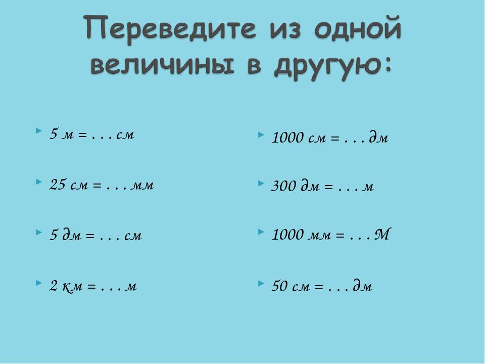 5 м = . . . см 25 см = . . . мм 5 дм = . . . см 2 км = . . . м 1000 см = ....